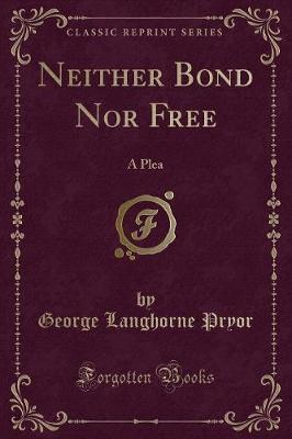 Neither Bond Nor Free by George Langhorne Pryor