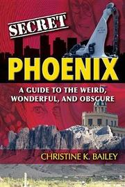 Secret Phoenix: A Guide to the Weird, Wonderful, and Obscure by Christine Bailey