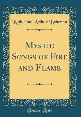 Mystic Songs of Fire and Flame (Classic Reprint) by Katherine Arthur Behenna
