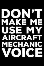 Don't Make Me Use My Aircraft Mechanic Voice by Creative Juices Publishing