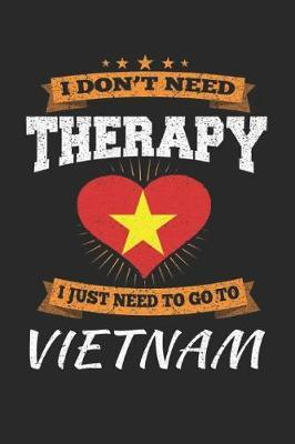 I Don't Need Therapy I Just Need To Go To Vietnam by Maximus Designs