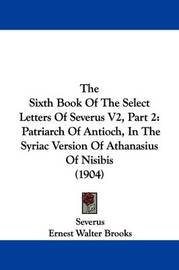 The Sixth Book of the Select Letters of Severus V2, Part 2: Patriarch of Antioch, in the Syriac Version of Athanasius of Nisibis (1904) by . Severus