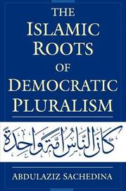 The Islamic Roots of Democratic Pluralism by Abdulaziz Sachedina