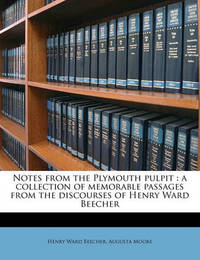 Notes from the Plymouth Pulpit: A Collection of Memorable Passages from the Discourses of Henry Ward Beecher by Henry Ward Beecher