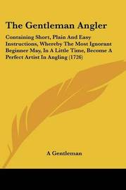 The Gentleman Angler: Containing Short, Plain and Easy Instructions, Whereby the Most Ignorant Beginner May, in a Little Time, Become a Perfect Artist in Angling (1726) by Gentleman A Gentleman
