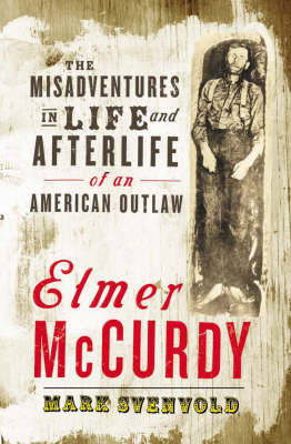 Elmer McCurdy: The Misadventures in Life and Afterlife of an American Outlaw by Mark Svenvold