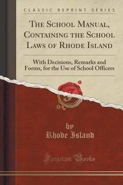 The School Manual, Containing the School Laws of Rhode Island by Rhode Island