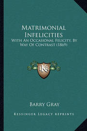 Matrimonial Infelicities Matrimonial Infelicities: With an Occasional Felicity, by Way of Contrast (1869) with an Occasional Felicity, by Way of Contrast (1869) by Barry Gray