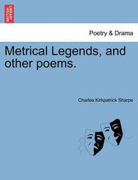 Metrical Legends, and Other Poems. by Charles Kirkpatrick Sharpe