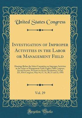 Investigation of Improper Activities in the Labor or Management Field, Vol. 29 by United States Congress