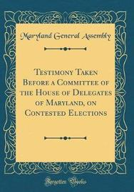 Testimony Taken Before a Committee of the House of Delegates of Maryland, on Contested Elections (Classic Reprint) by Maryland General Assembly image