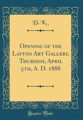 Opening of the Layton Art Gallery, Thursday, April 5th, A. D. 1888 (Classic Reprint) by D. K.