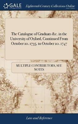 The Catalogue of Graduats &c. in the University of Oxford, Continued from October 10. 1735. to October 10. 1747 by Multiple Contributors
