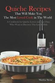Quiche Recipes That Will Make You the Most Loved Cook in the World by Martha Stone