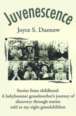 Juvenescense: Stories from Childhood: A Babyboomer Grandmother's Journey of Discovery Through Stories Told to My Eight Grandchildren by Joyce S. Duenow image