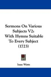 Sermons on Various Subjects V2: With Hymns Suitable to Every Subject (1723) by Isaac Watts