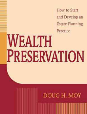 Wealth Preservation: How to Start and Develop an Estate Planning Practice by Doug H. Moy