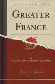 Greater France (Classic Reprint) by Guaranty Trust Company of New York