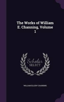 The Works of William E. Channing, Volume 1 by William Ellery Channing image