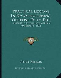 Practical Lessons in Reconnoitering, Outpost Duty, Etc.: Suggested by the Late Autumn Maneuvers (1872) by Great Britain