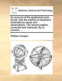 An Account of the Epidemical Sore-Throat, with the Method of Treatment; Illustrated by Cases and Observations. the Second Edition, Corrected and Improved. by G. Levison, ... by William Cowper