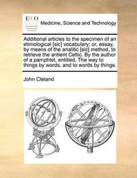 Additional Articles to the Specimen of an Etimological [sic] Vocabulary; Or, Essay, by Means of the Analitic [sic] Method, to Retrieve the Antient Celtic. by the Author of a Pamphlet, Entitled, the Way to Things by Words, and to Words by Things by John Cleland