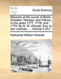 Memoirs of the Courts of Berlin, Dresden, Warsaw, and Vienna, in the Years 1777, 1778, and 1779. by N. W. Wraxall, Esq. in Two Volumes. ... Volume 2 of 2 by Nathaniel William Wraxall