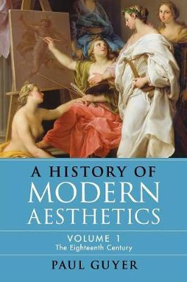 A History of Modern Aesthetics: Volume 1, The Eighteenth Century by Paul Guyer