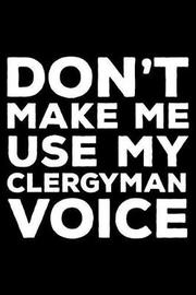 Don't Make Me Use My Clergyman Voice by Creative Juices Publishing