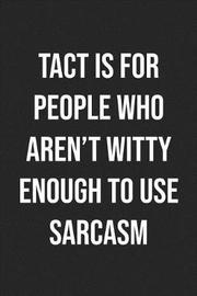Tact Is For People Who Aren't Witty Enough To Use Sarcasm by Pink Slip Press