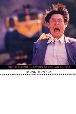 The Remasculinization of Korean Cinema by Kyung Hyun Kim
