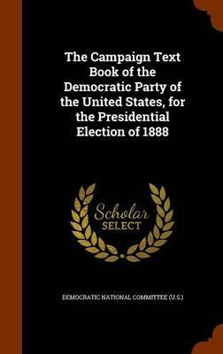 The Campaign Text Book of the Democratic Party of the United States, for the Presidential Election of 1888