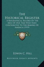 The Historical Register the Historical Register: A Biographical Record of the Men of Our Time Who Have Contria Biographical Record of the Men of Our Time Who Have Contributed to the Making of America (1919) Buted to the Making of America (1919) by Edwin C Hill