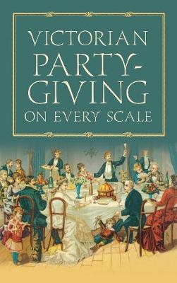 Victorian Party-Giving on Every Scale by Anon