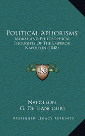 Political Aphorisms: Moral and Philosophical Thoughts of the Emperor Napoleon (1848) by . Napoleon