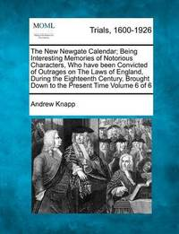 The New Newgate Calendar; Being Interesting Memories of Notorious Characters, Who Have Been Convicted of Outrages on the Laws of England, During the Eighteenth Century, Brought Down to the Present Time Volume 6 of 6 by Andrew Knapp