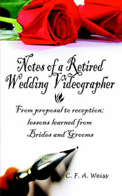 Notes of a Retired Wedding Videographer: From Proposal to Reception; Lessons Learned from Brides and Grooms by C. F. a. Weiss image