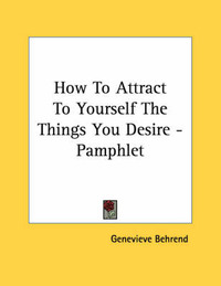 How to Attract to Yourself the Things You Desire - Pamphlet by Genevieve Behrend