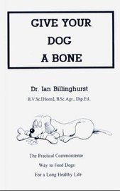Give Your Dog a Bone: The Practical Commonsense Way to Feed Dogs by Ian Billinghurst