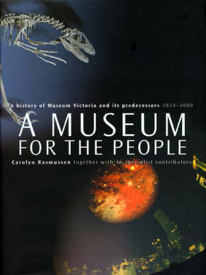 A Museum for the People: a History of Museum Victoria and Its Predecessors, 1854-2000 by Carolyn Rasmussen