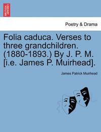 Folia Caduca. Verses to Three Grandchildren. (1880-1893.) by J. P. M. [i.E. James P. Muirhead]. by James Patrick Muirhead