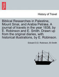 Biblical Researches in Palestine, Mount Sinai, and Arabia Petraea. a Journal of Travels in the Year 1838, by E. Robinson and E. Smith. Drawn Up from the Original Diaries, with Historical Illustrations, by E. Robinson. by Edward D D Robinson