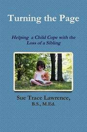 Turning the Page: Helping a Child Cope with the Loss of a Sibling by B.S., M.Ed., Sue Trace Lawrence