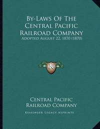 By-Laws of the Central Pacific Railroad Company: Adopted August 22, 1870 (1870) by Central Pacific Railroad Company