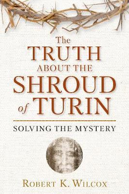 The Truth About the Shroud of Turin by Robert K Wilcox
