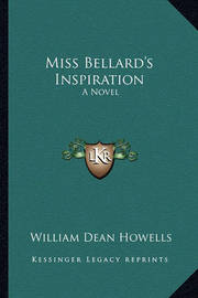 Miss Bellard's Inspiration Miss Bellard's Inspiration: A Novel a Novel by William Dean Howells