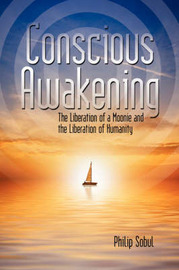 Conscious Awakening: The Liberation of a Moonie and the Liberation of Humanity by Philip Sobul image