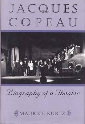 Jacques Copeau: Biography of a Theater by Maurice Kurtz