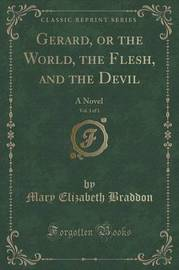 Gerard, or the World, the Flesh, and the Devil, Vol. 3 of 3 by Mary , Elizabeth Braddon