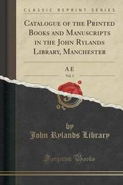 Catalogue of the Printed Books and Manuscripts in the John Rylands Library, Manchester, Vol. 1 by John Rylands Library